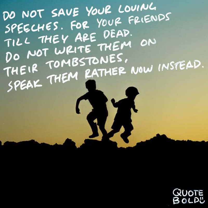 """best friend quotes - Anna Cummins """"Do not save your loving speeches. For your friends till they are dead; Do not write them on their tombstones, Speak them rather now instead."""""""