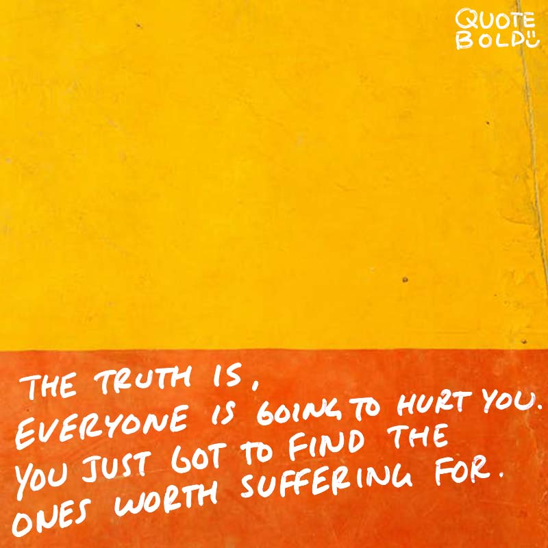 """best friend quotes image - Bob Marley """"The truth is, everyone is going to hurt you. You just got to find the ones worth suffering for."""""""