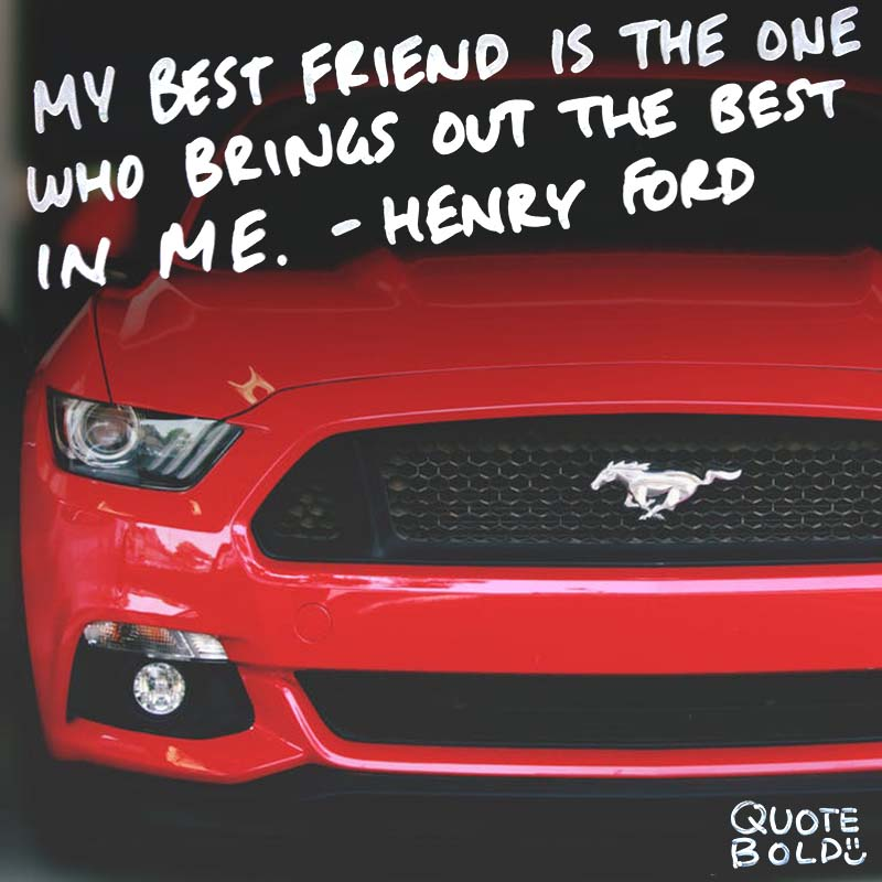 """best friend quotes - henry ford """"My best friend is the one who brings out the best in me."""""""