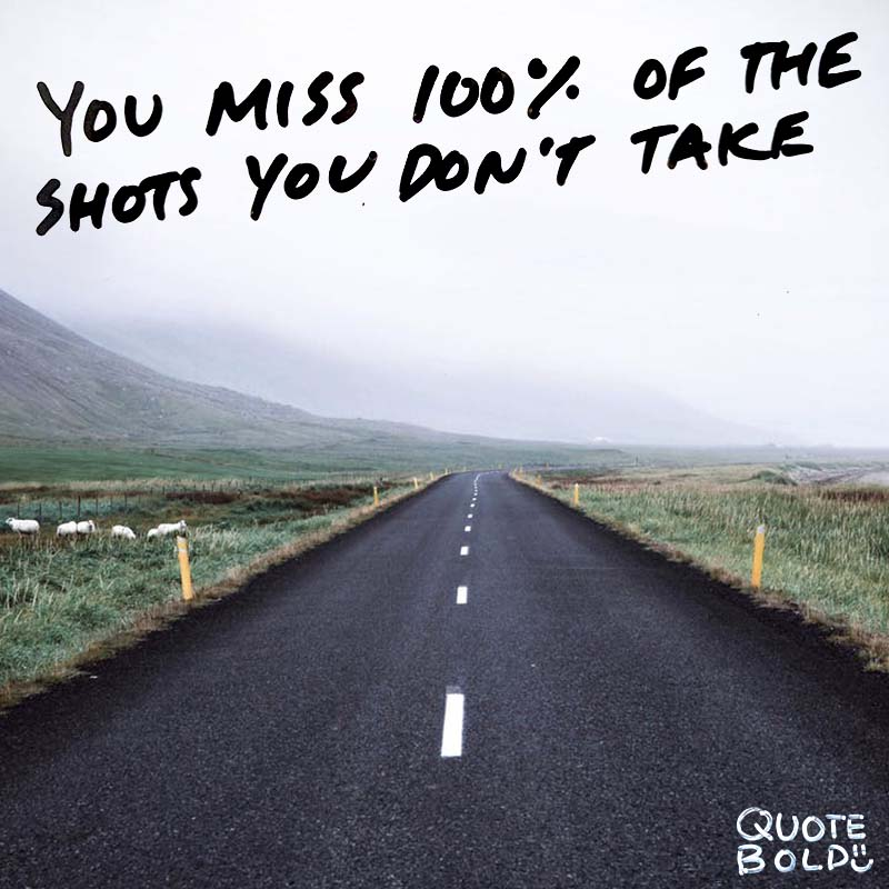 "quote ""You miss 100 percent of the shots you don't take."" – Wayne Gretzky"