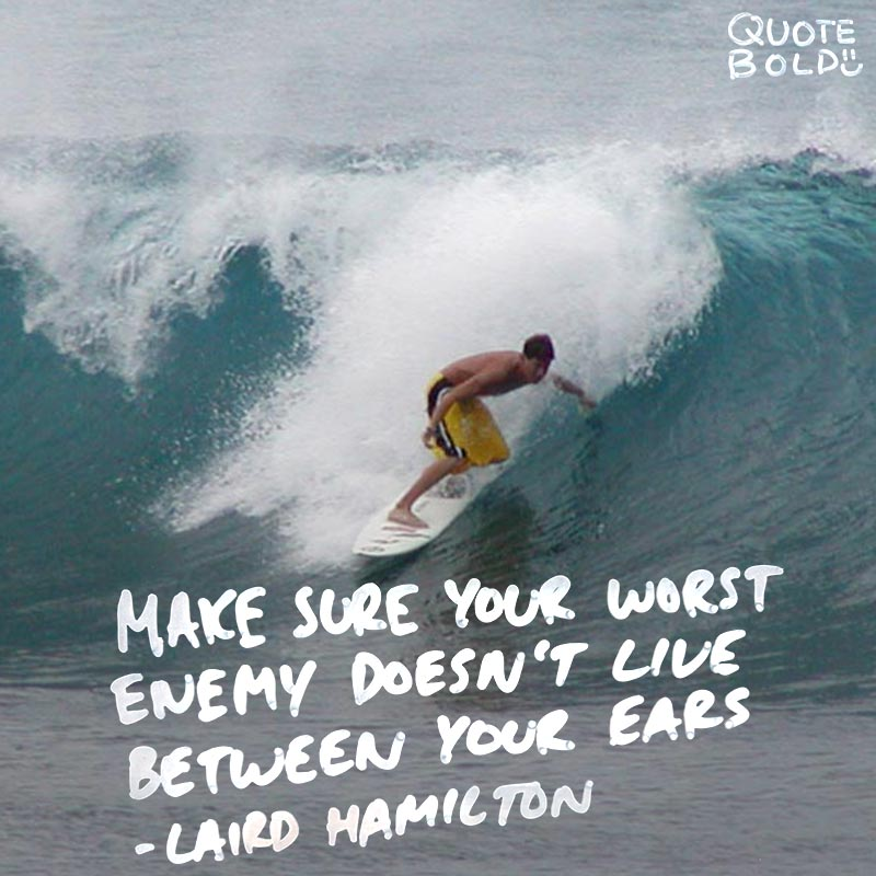 """life quote - Laird Hamilton """"Make sure your worst enemy doesn't live between your two ears."""""""