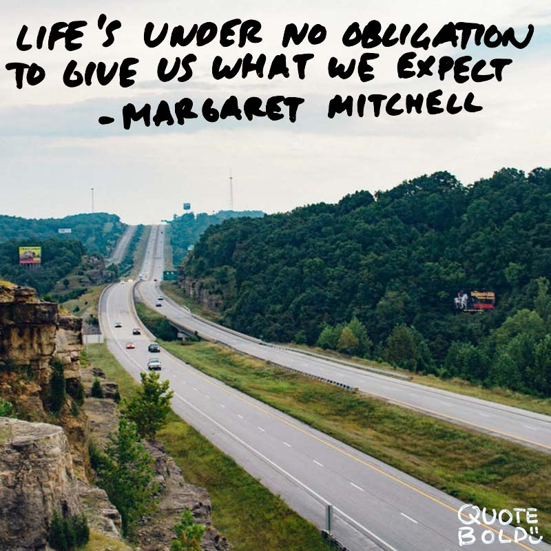 """life quotes - Margaret Mitchell """"Life's under no obligation to give us what we expect."""""""