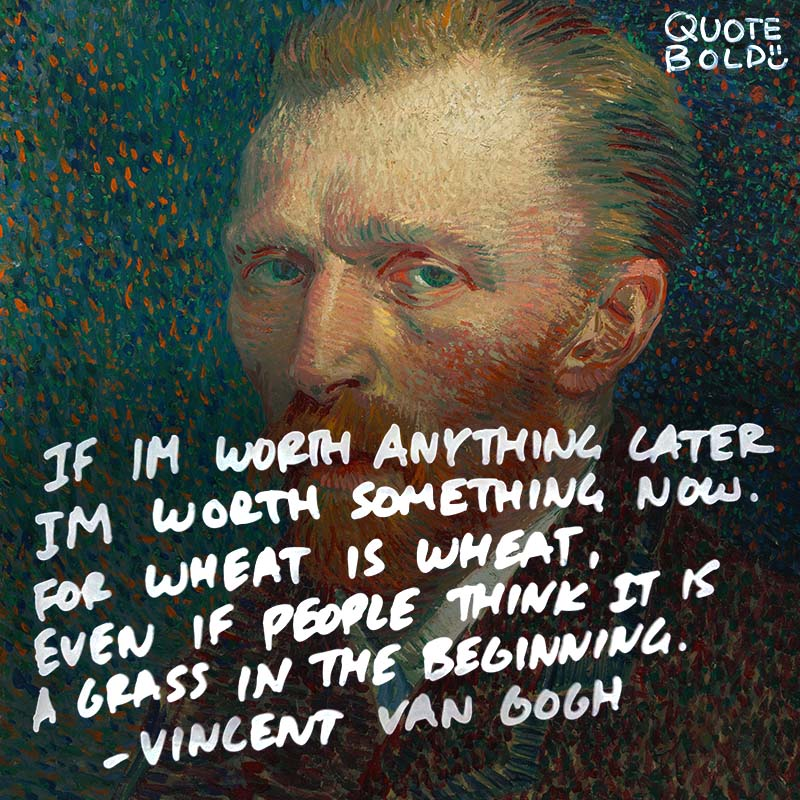 """life quotes - Vincent van Gogh """"If I am worth anything later, I am worth something now. For wheat is wheat, even if people think it is a grass in the beginning."""""""