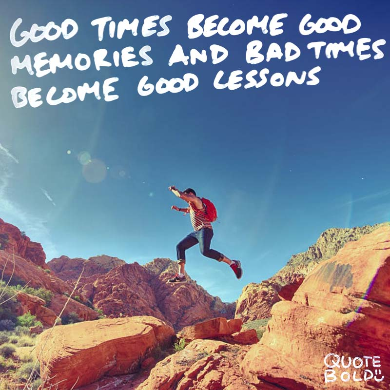 """inspiring life reflection quote - """"Good times become good memories and bad times become good lessons."""" - Unknown"""