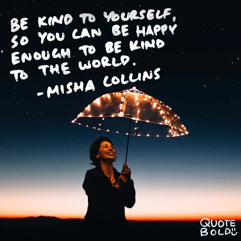 """kindness quotes - Misha Collins """"Be kind to yourself, so you can be happy enough to be kind to the world."""""""