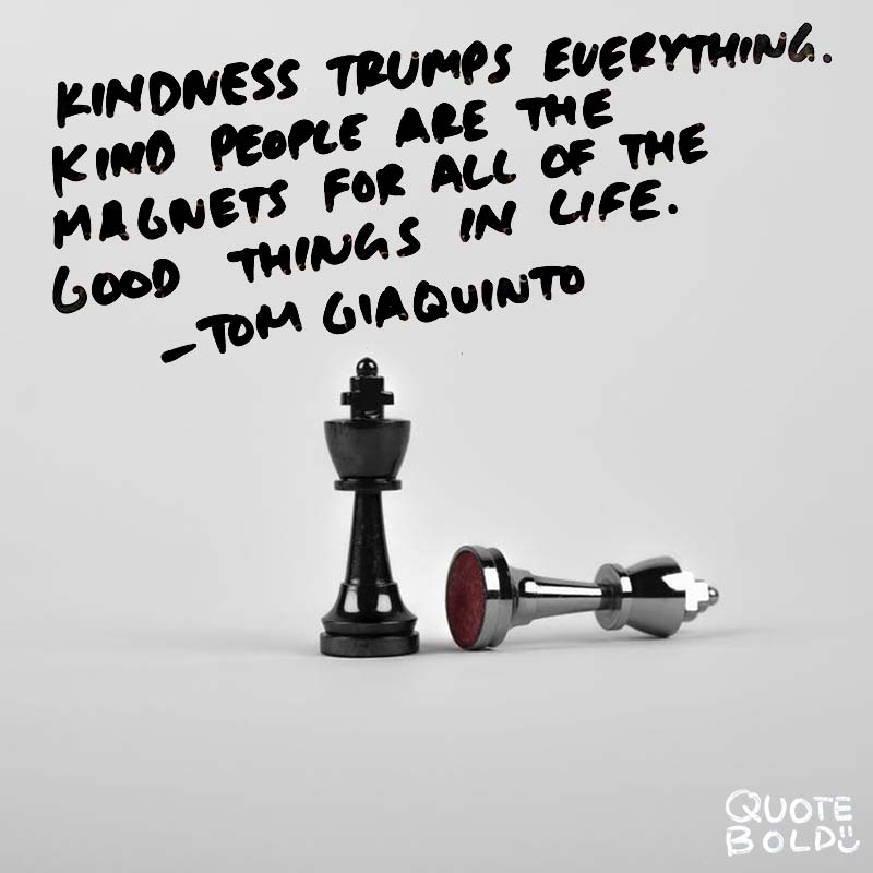 """kindness quotes - Tom Giaquinto """"Kindness trumps everything. Kind people are magnets for all of the good things in life."""""""