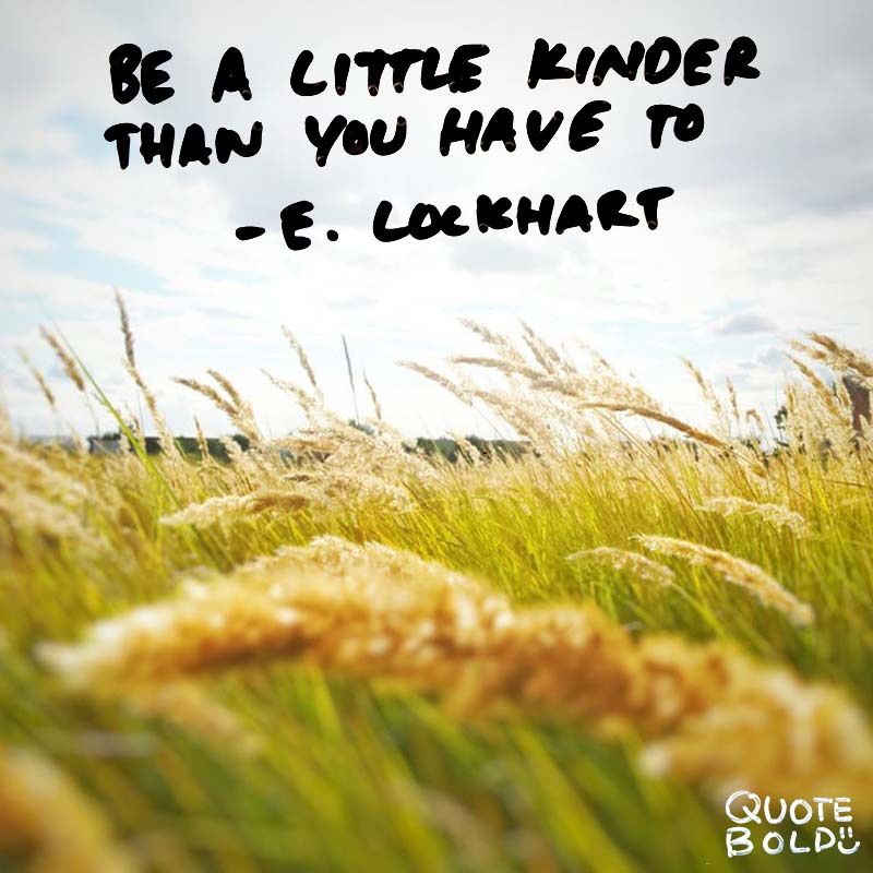 """""""Be a little kinder than you have to."""" quotes - e lockhart"""