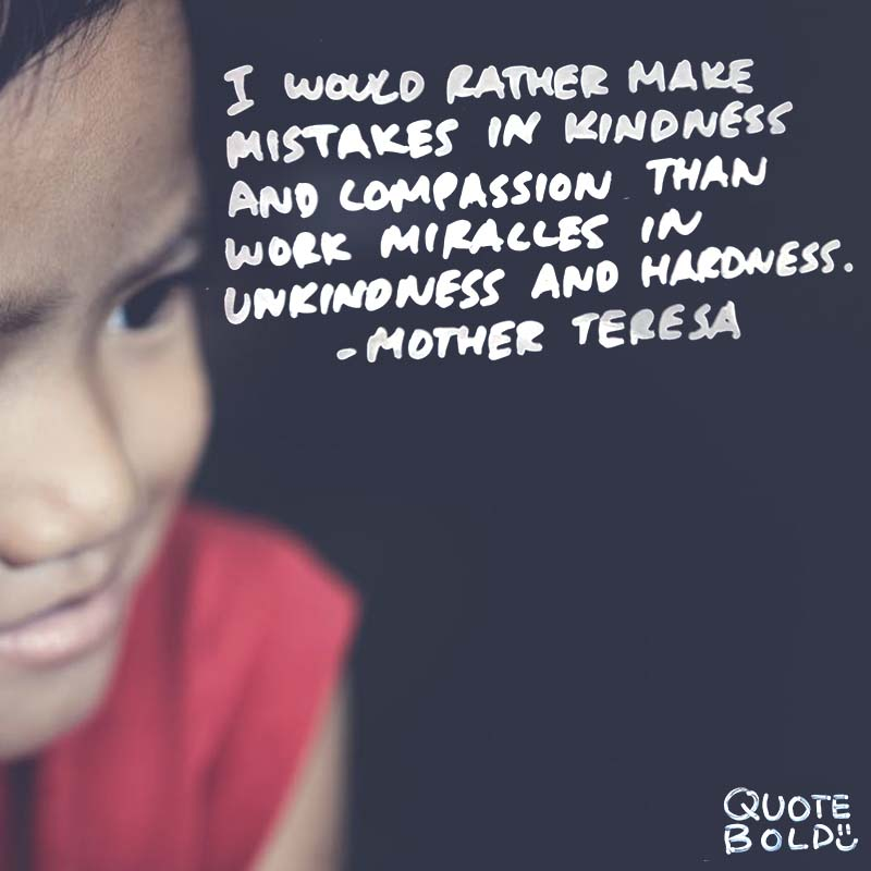 """kindness quotes - mother teresa """"I would rather make mistakes in kindness and compassion than work miracles in unkindness and hardness."""""""