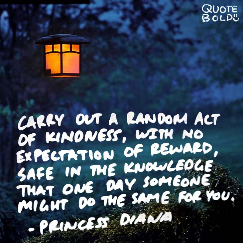 """""""Carry out a random act of kindness, with no expectation of reward, safe in the knowledge that one day someone might do the same for you."""" quotes - princess diana"""
