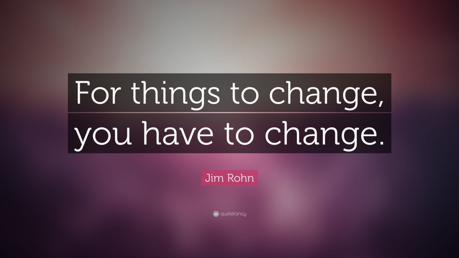 """Jim Rohn Quote: """"For things to change. you have to change."""" (20 wallpapers) - Quotefancy"""