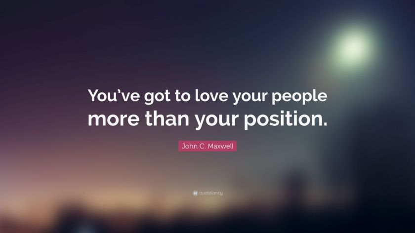 "John C. Maxwell Quote: ""You've got to love your people more than your position."""