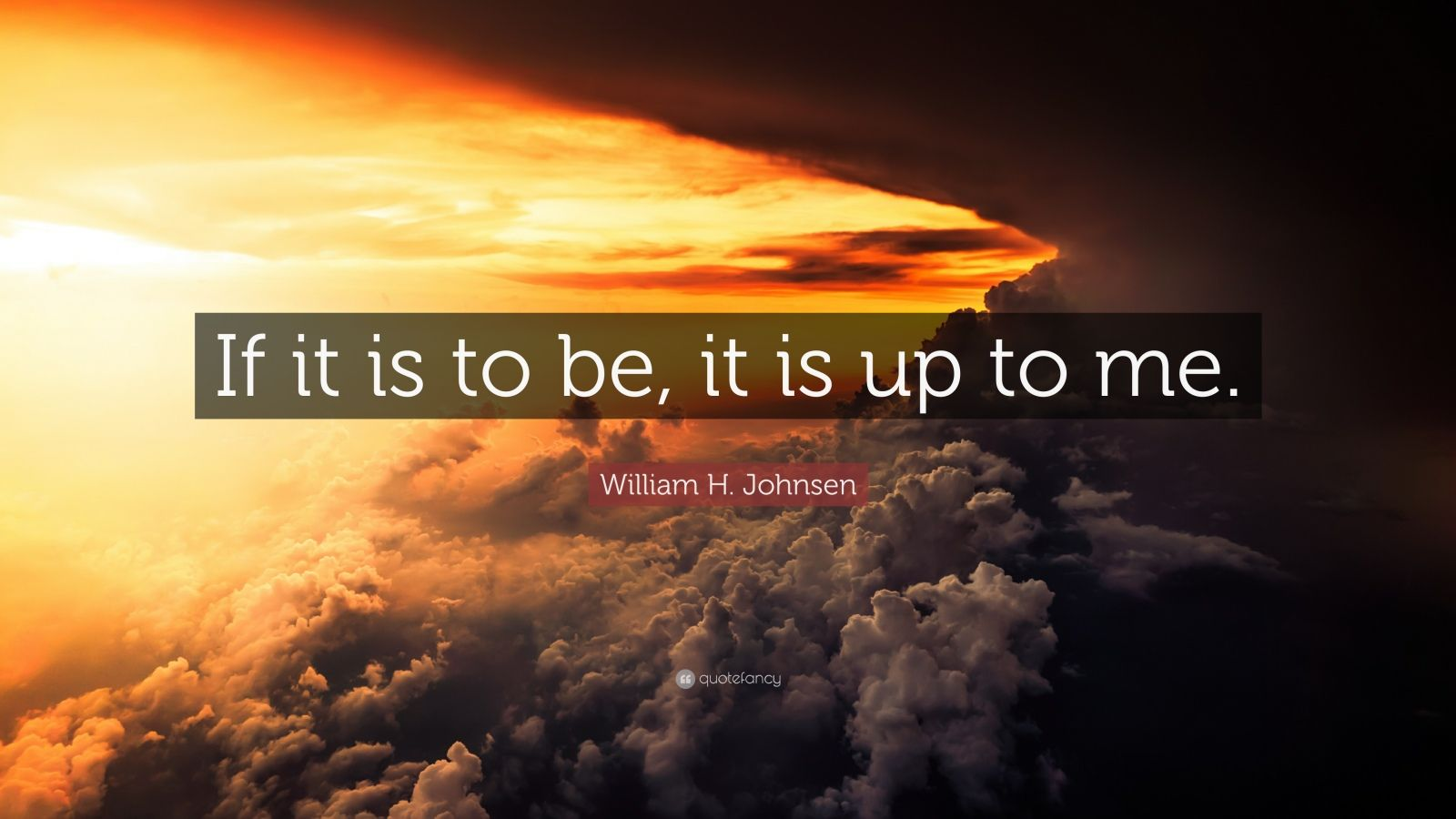 Create Quote Wallpaper William H Johnsen Quote If It Is To Be It Is Up To Me