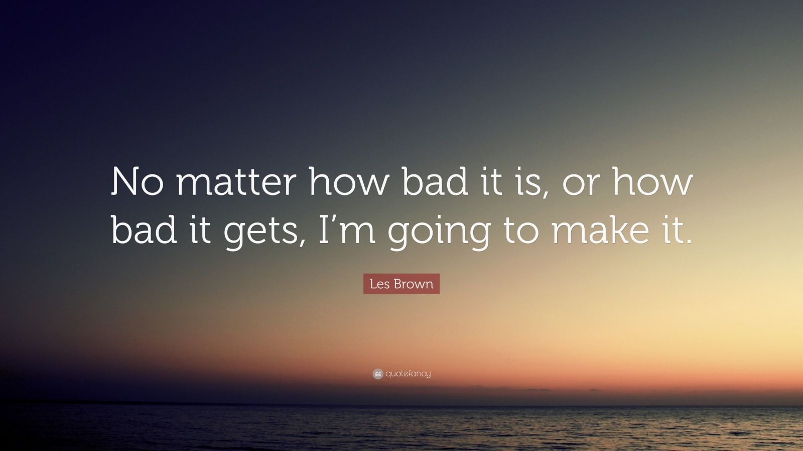 Brian Tracy Quotes Wallpaper Les Brown Quote No Matter How Bad It Is Or How Bad It
