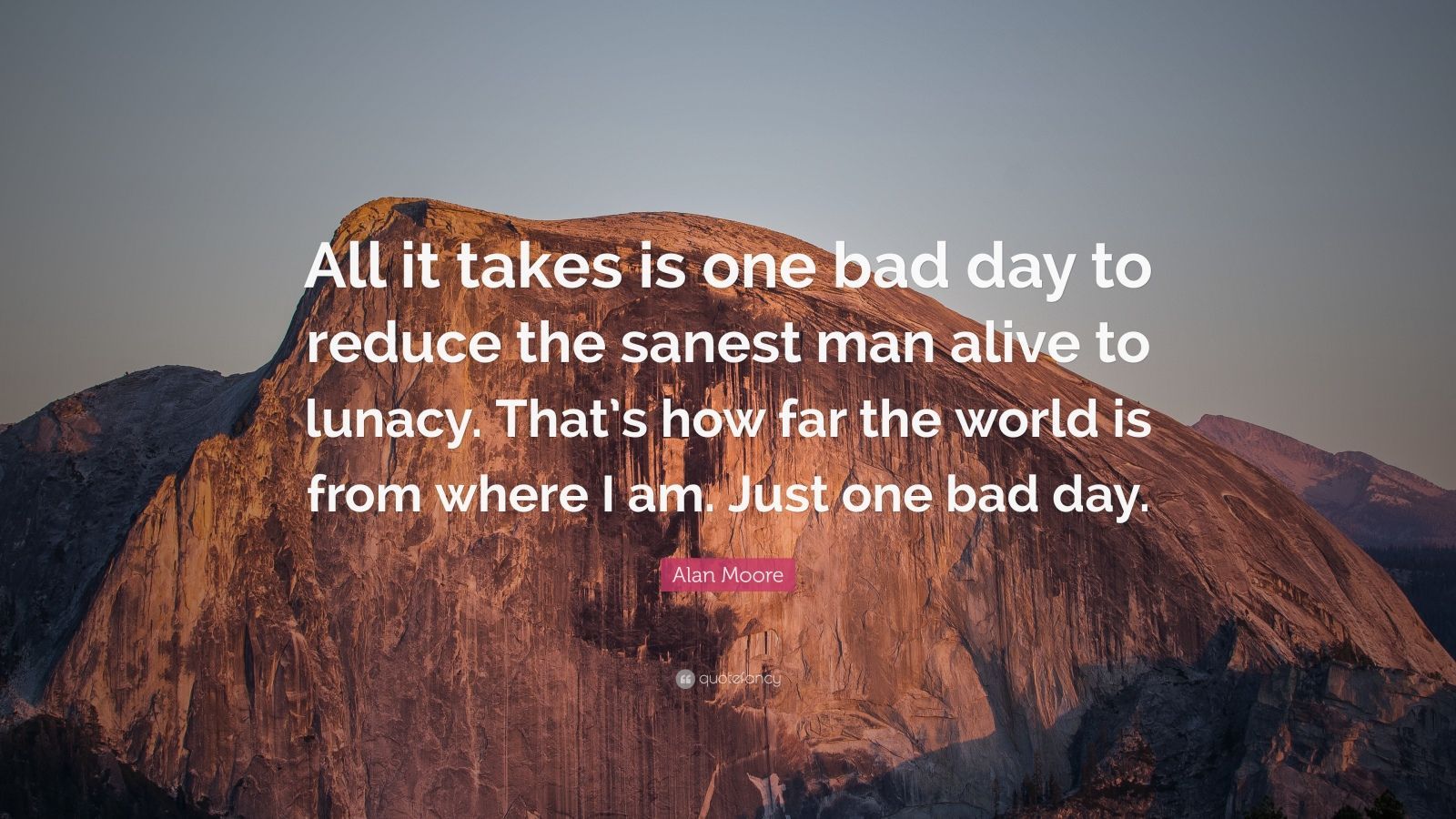 Alive Quotes Wallpaper Alan Moore Quote All It Takes Is One Bad Day To Reduce