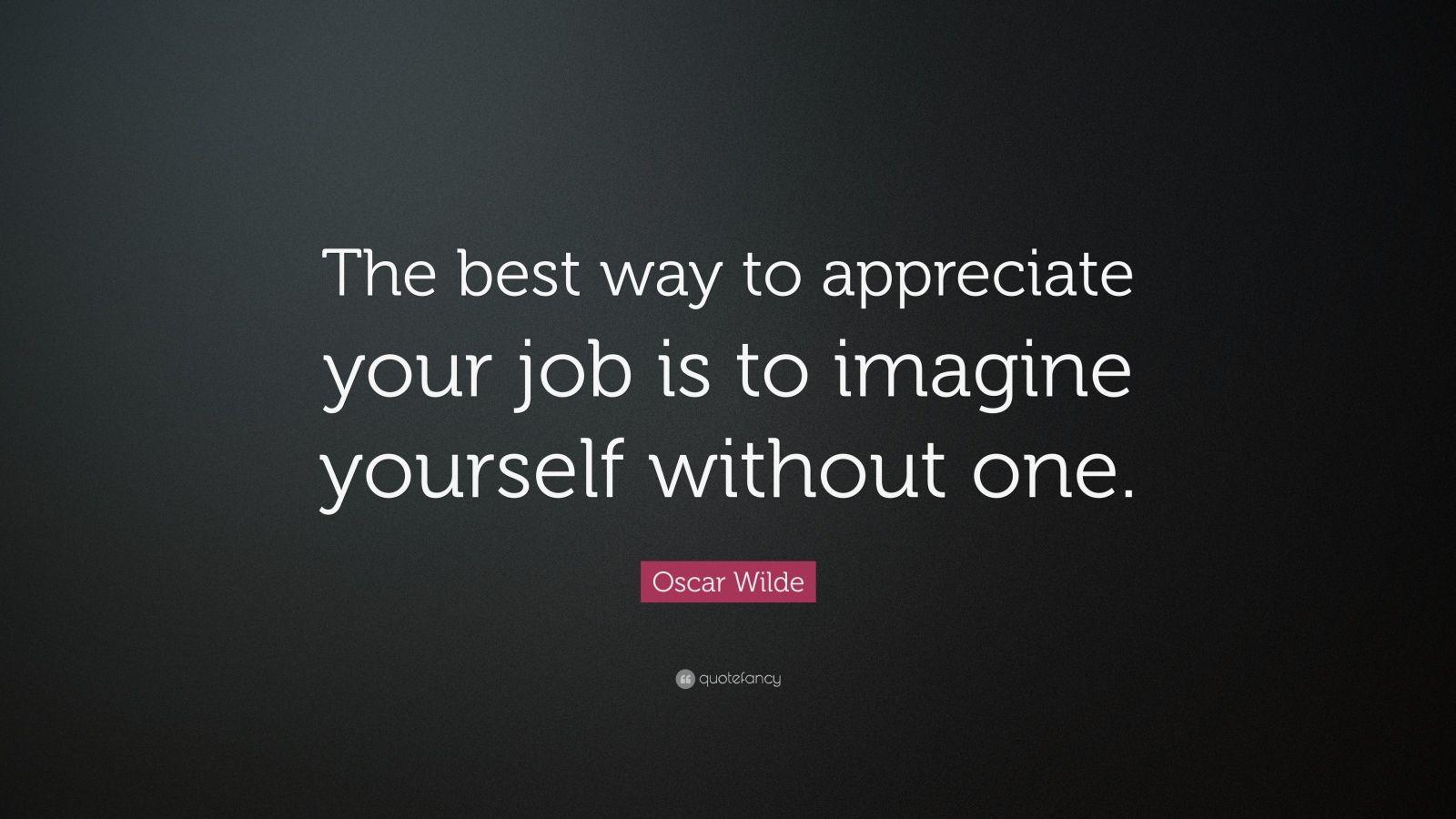 Oscar Wilde Quote The best way to appreciate your job is