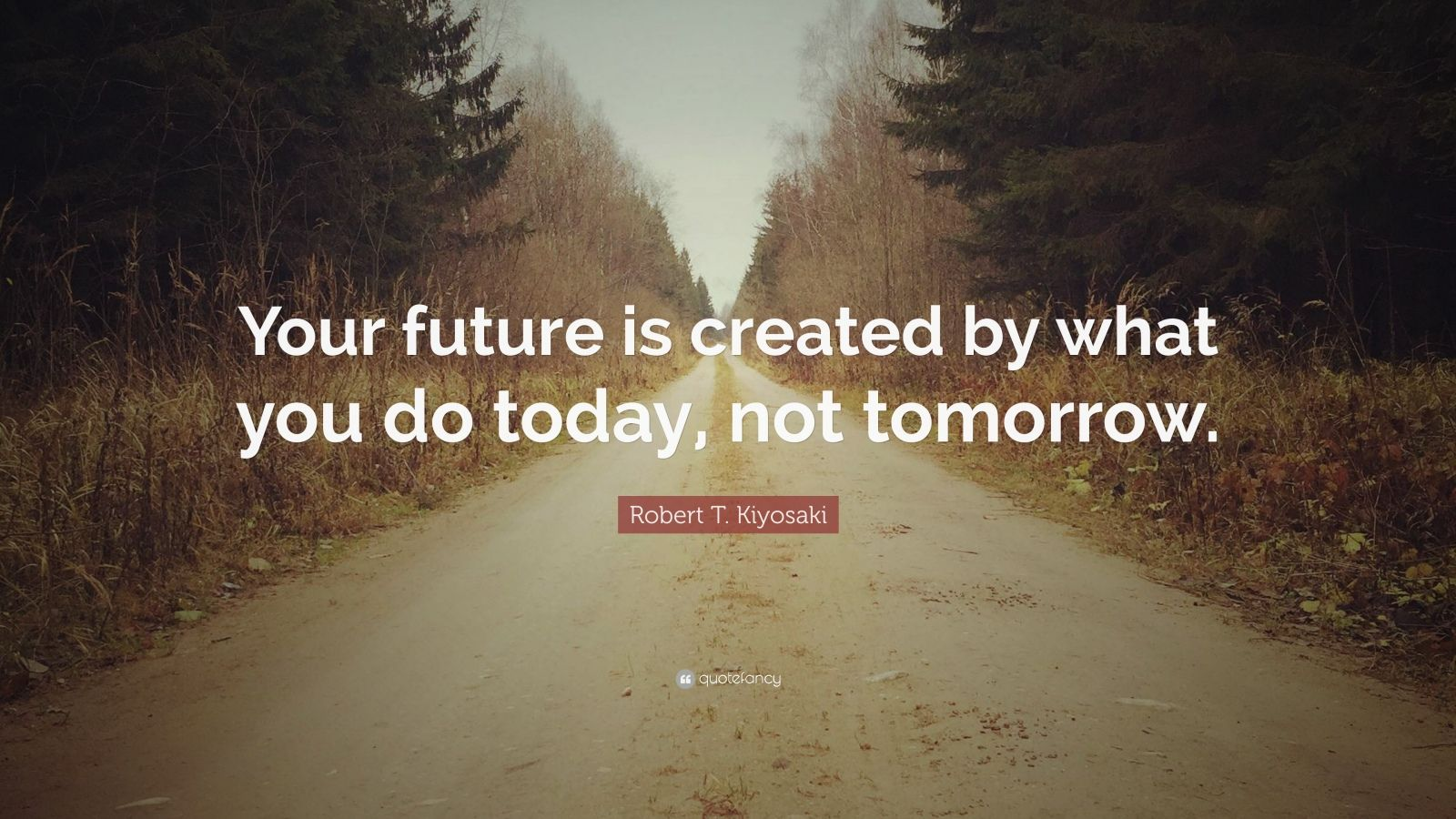 Future Quotes Wallpaper Robert T Kiyosaki Quote Your Future Is Created By What