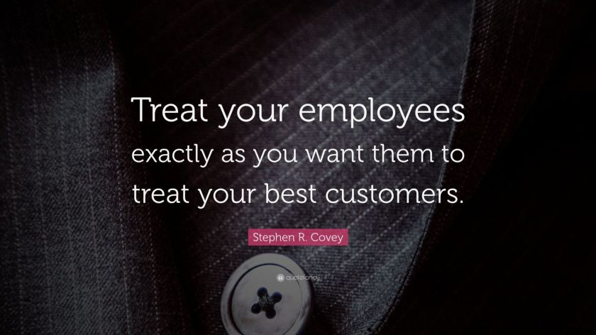 "Stephen R. Covey Quote: ""Treat your employees exactly as you want them to treat your best customers."""