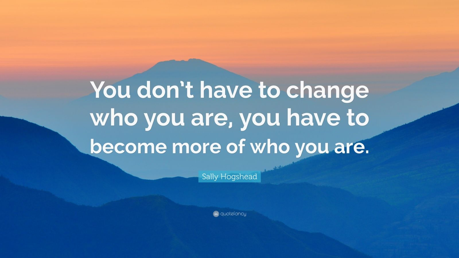 """Sally Hogshead Quote: """"You don't have to change who you are. you have to become more of who you are."""" (18 wallpapers) - Quotefancy"""