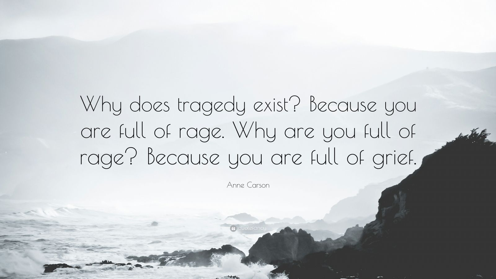 Anne Carson Quote Why Does Tragedy Exist Because You