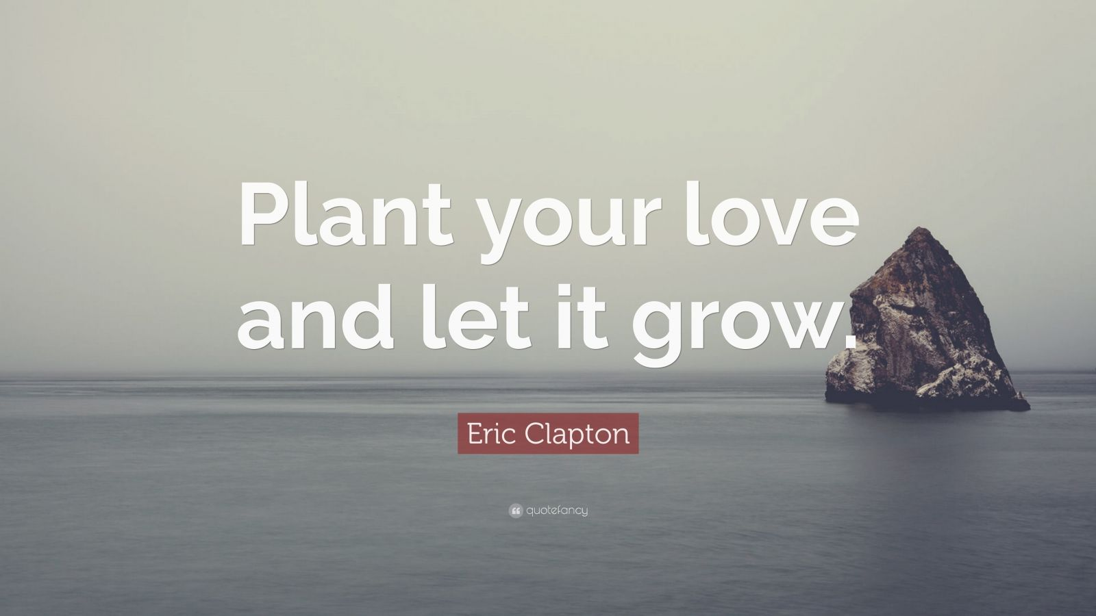 Eric Clapton Quote Plant Your Love And Let It Grow 9