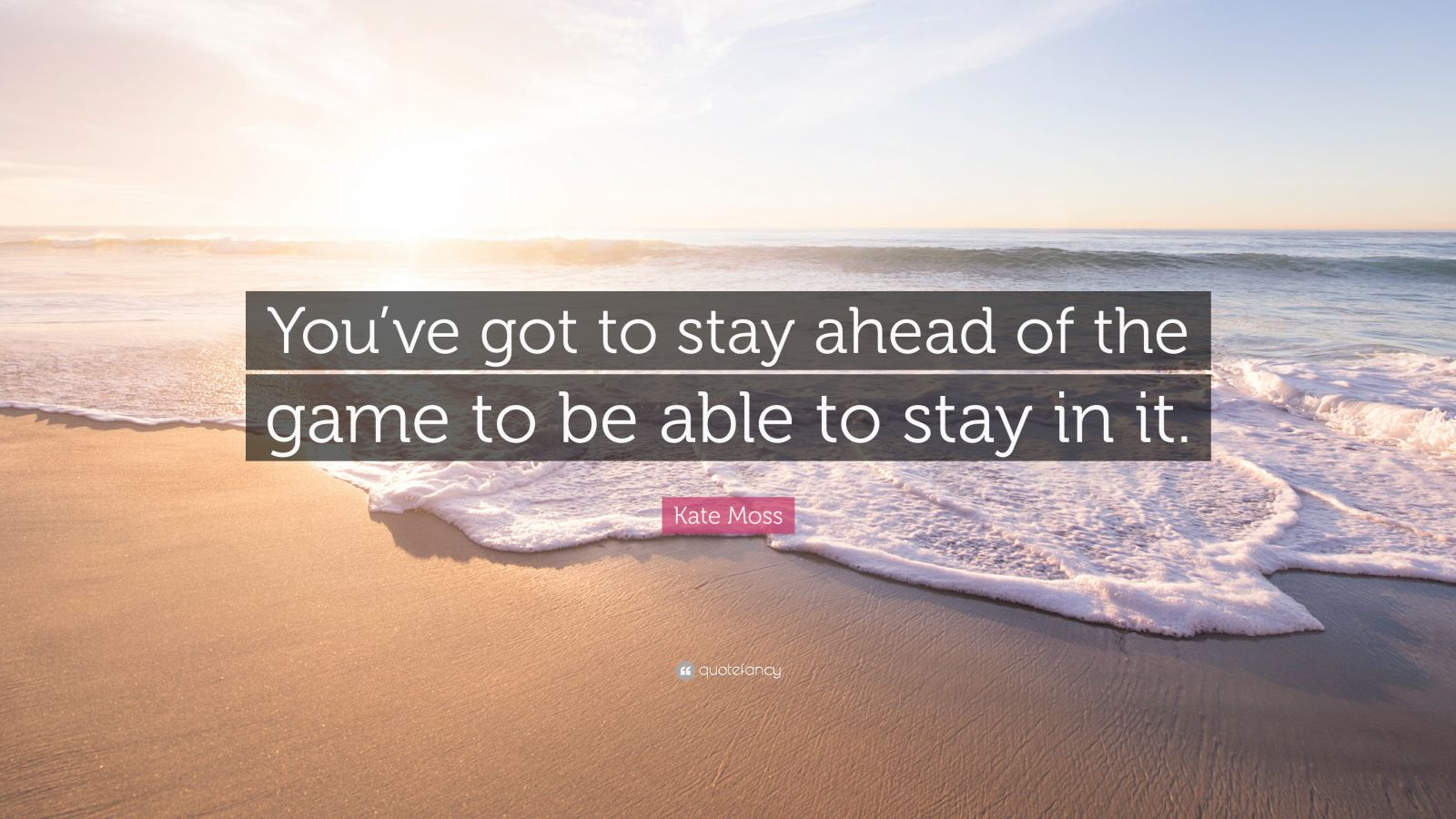 """Kate Moss Quote: """"You've got to stay ahead of the game to be able to stay in it."""" (7 wallpapers) - Quotefancy"""
