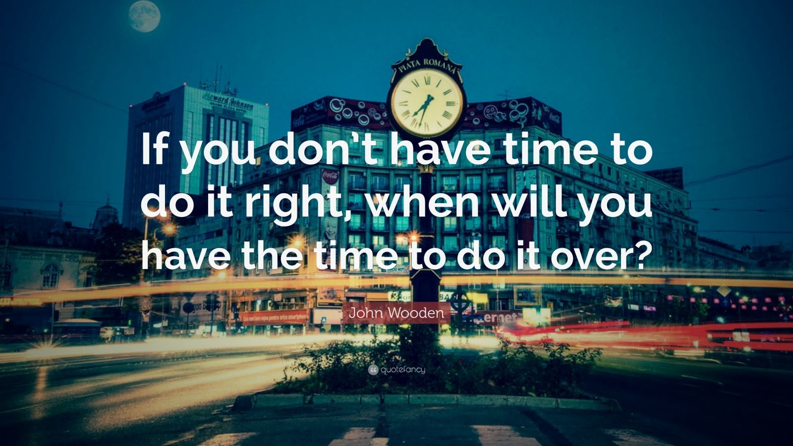 Theodore Roosevelt Quotes Wallpaper John Wooden Quote If You Don T Have Time To Do It Right