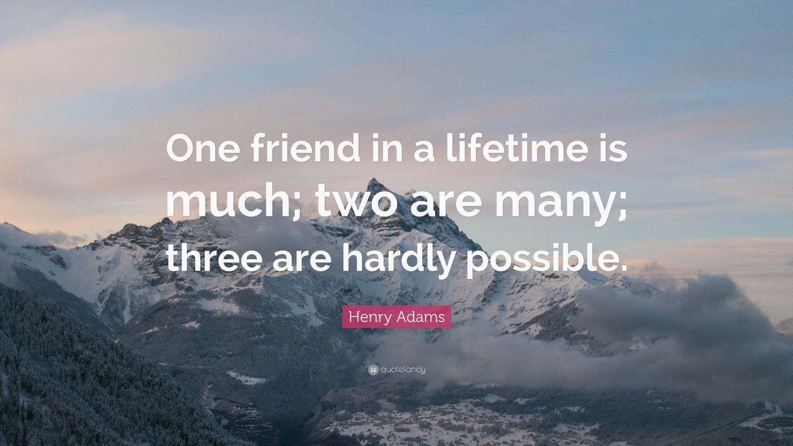 One friend in a lifetime is much; two are many; three are hardly possible.