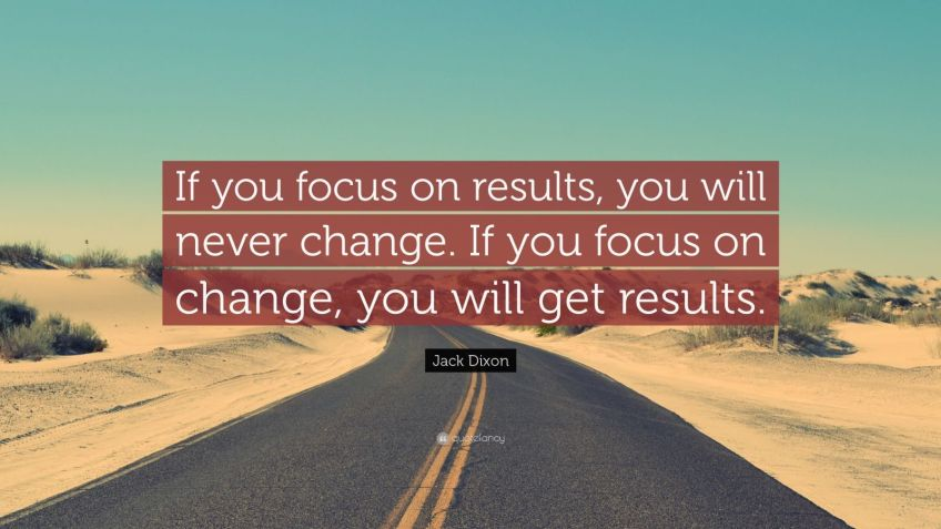 "Jack Dixon Quote: ""If you focus on results, you will never change. If you focus on change, you will get results."""