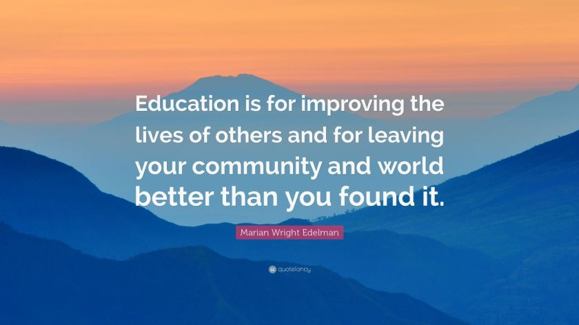 """Marian Wright Edelman Quote: """"Education is for improving the lives of others and for leaving your community and world better than you found it."""""""