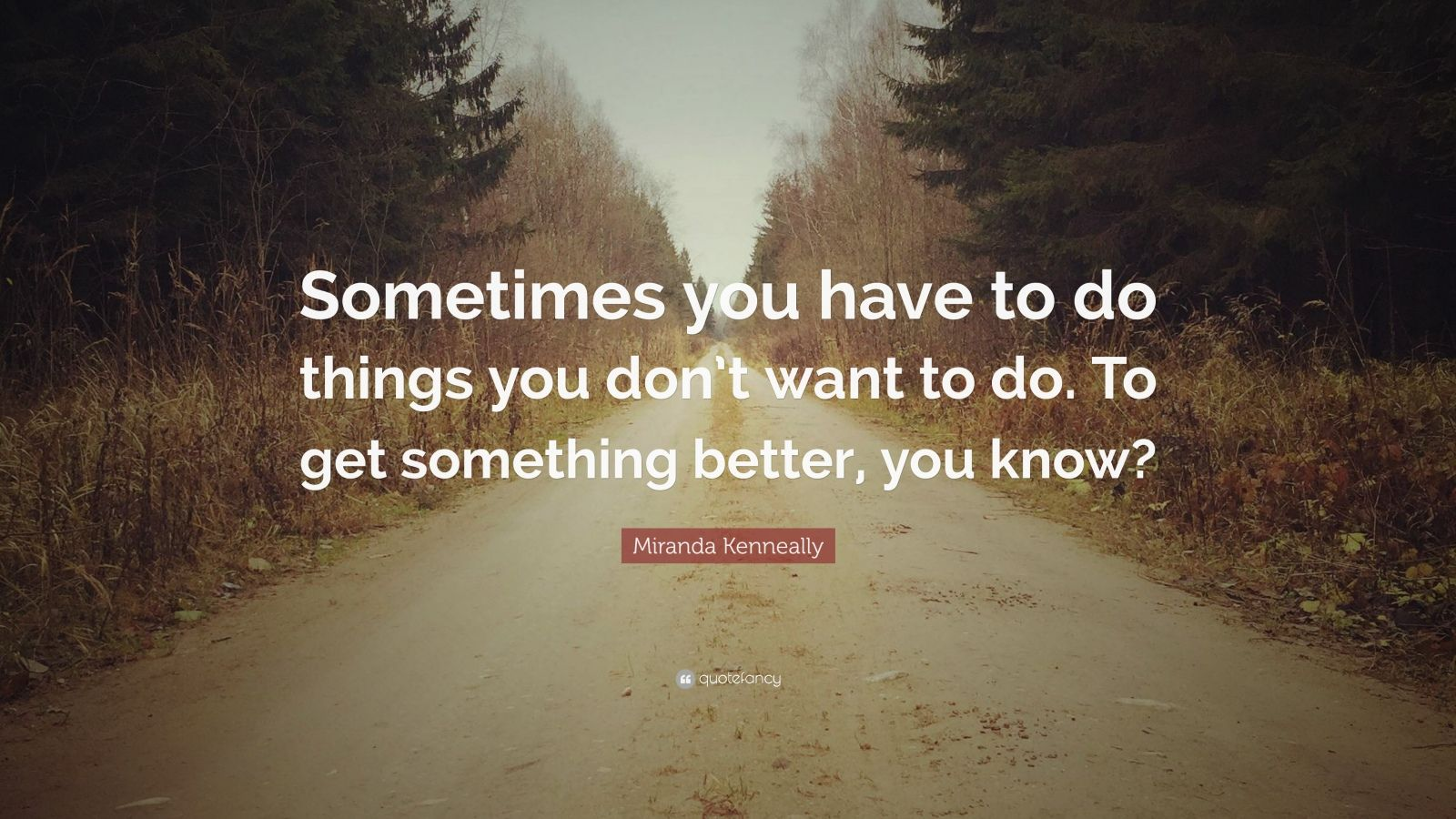 """Miranda Kenneally Quote: """"Sometimes you have to do things you don't want to do. To get something better. you know?"""" (12 wallpapers) - Quotefancy"""