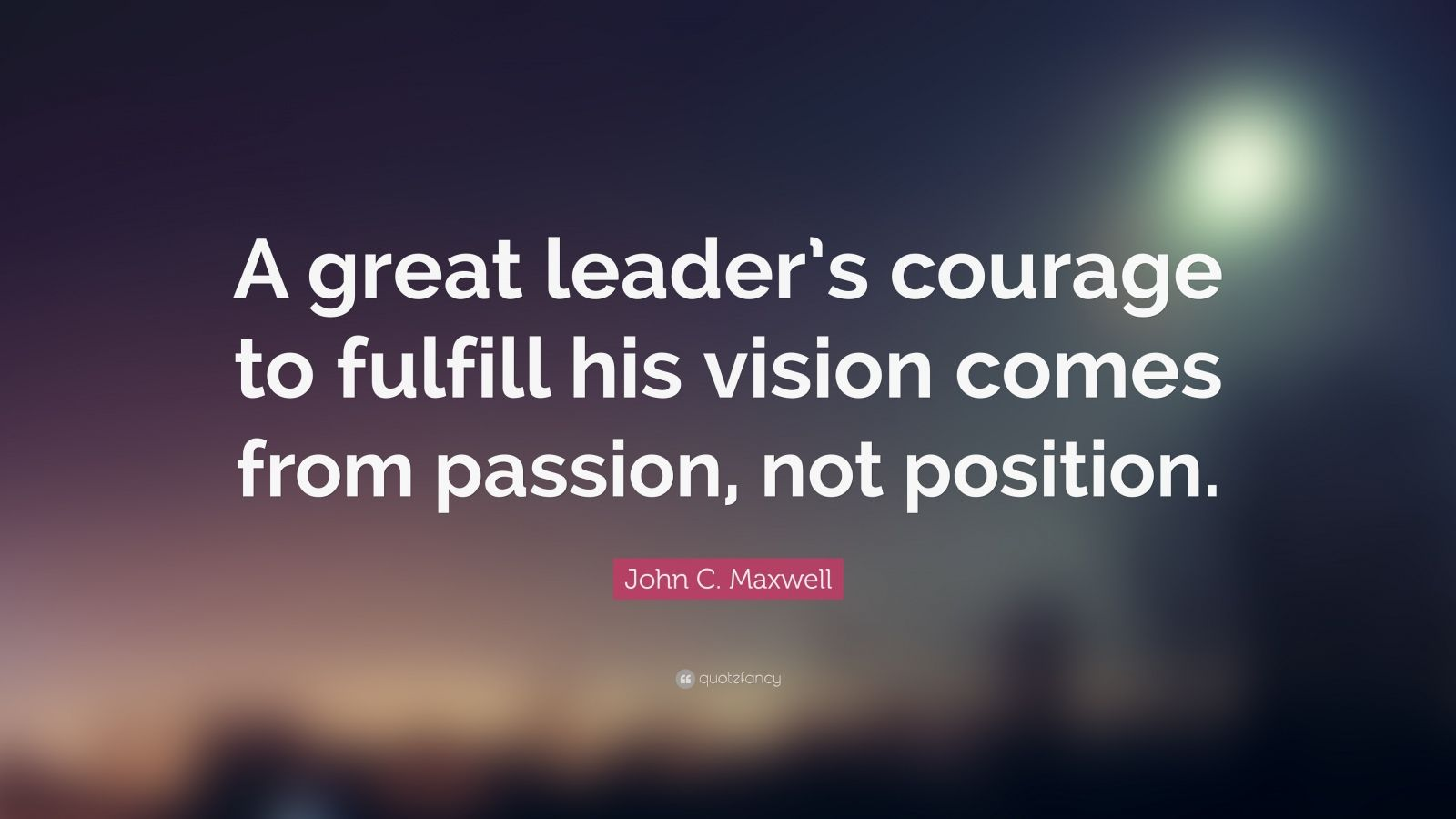 Passion Wallpaper Quote John C Maxwell Quote A Great Leader S Courage To