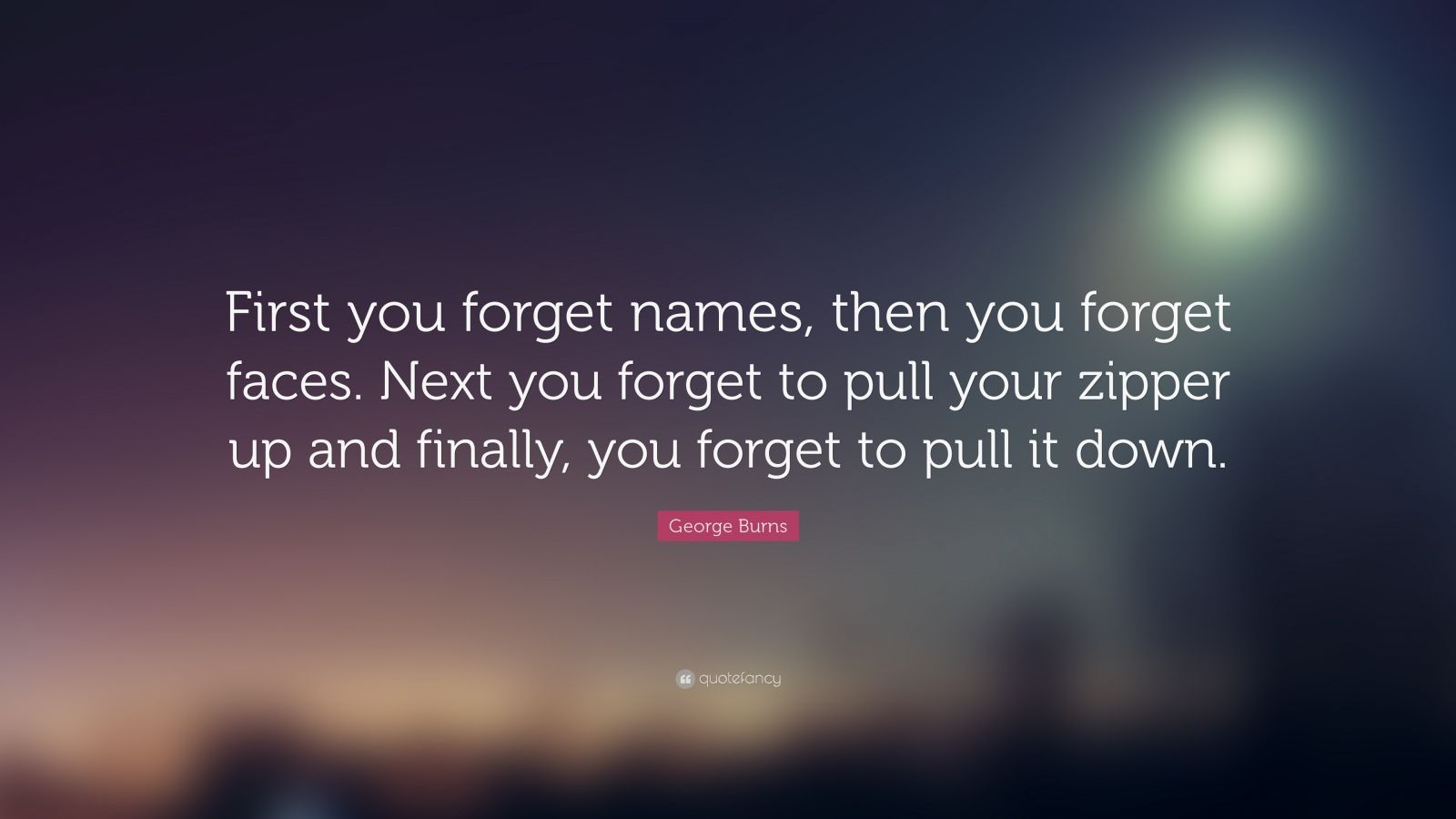 George Burns Quote First You Forget Names Then You