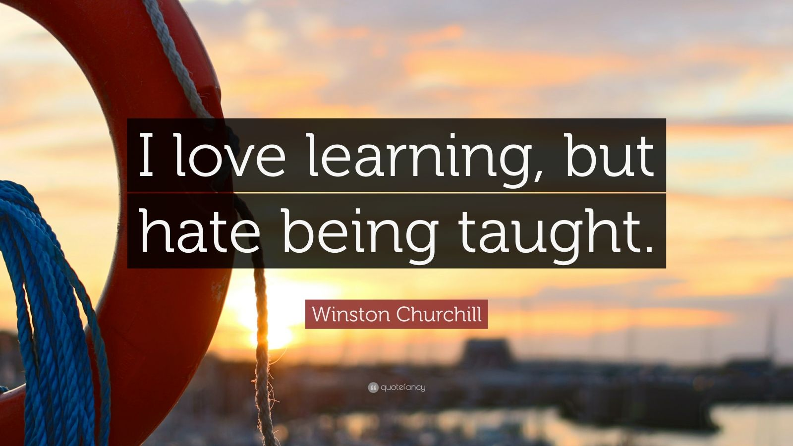Winston Churchill Quote I Love Learning But Hate Being