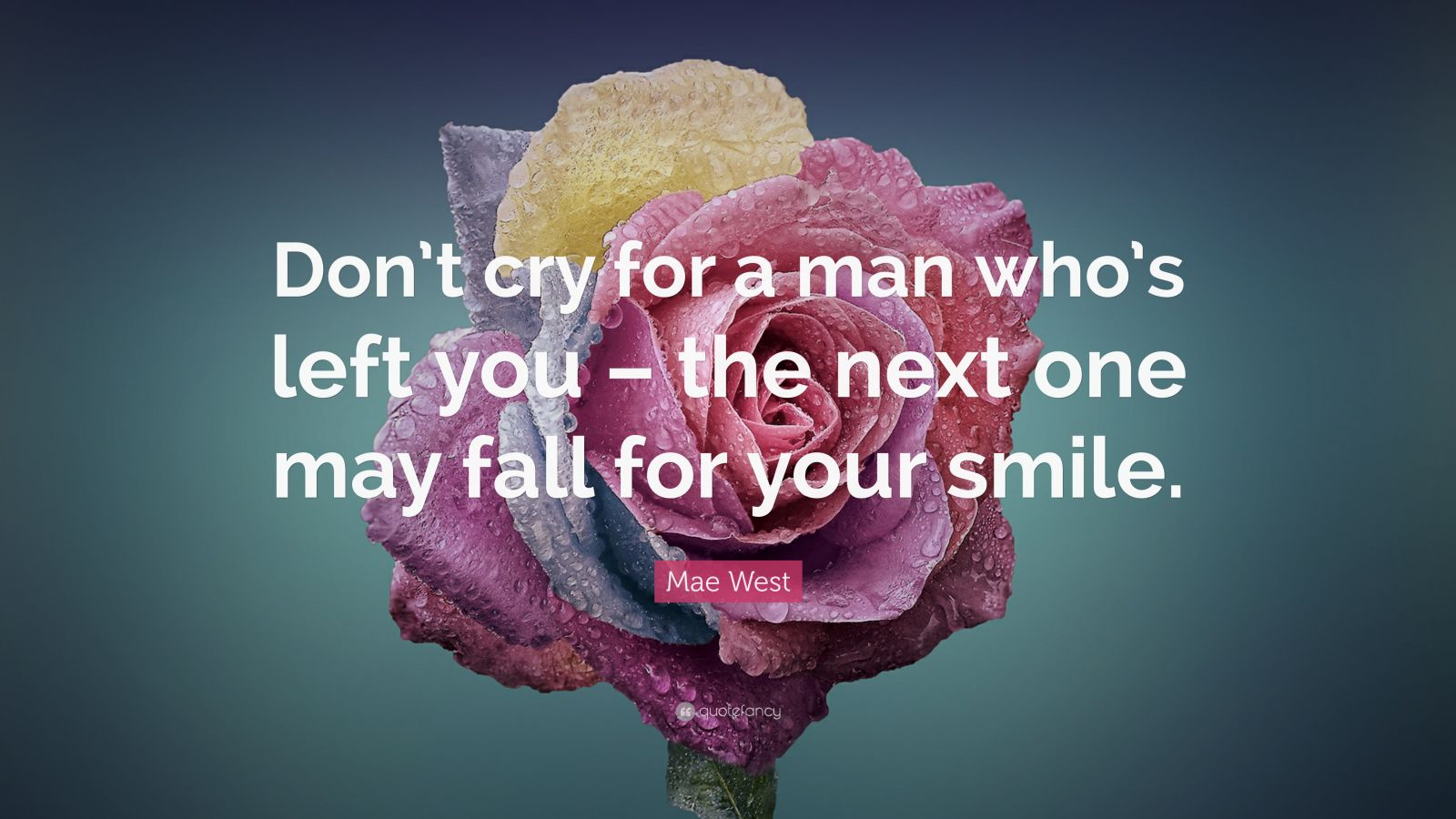 Flower Wallpaper With Friendship Quotes Mae West Quote Don T Cry For A Man Who S Left You The