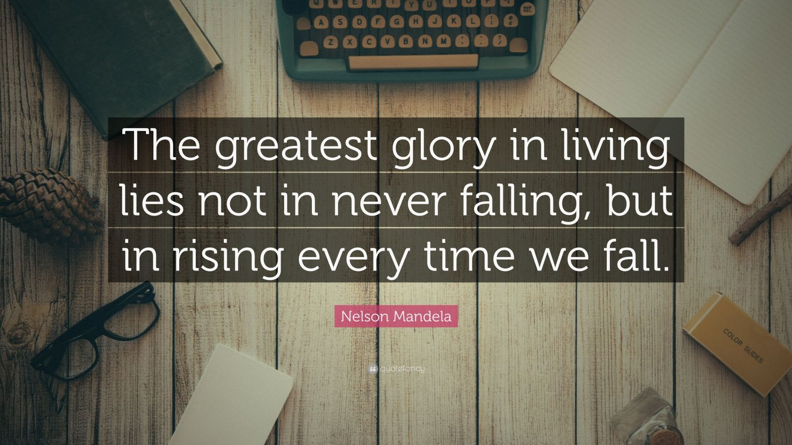 Never Fall In Love Wallpaper Nelson Mandela Quote The Greatest Glory In Living Lies