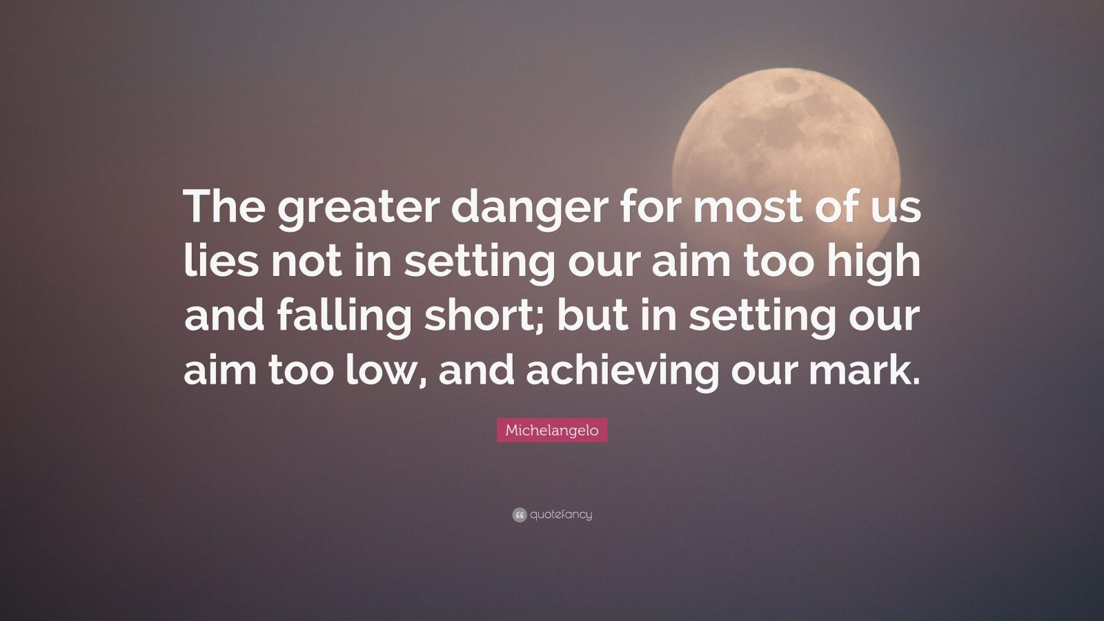 Theodore Roosevelt Quotes Wallpaper Michelangelo Quote The Greater Danger For Most Of Us