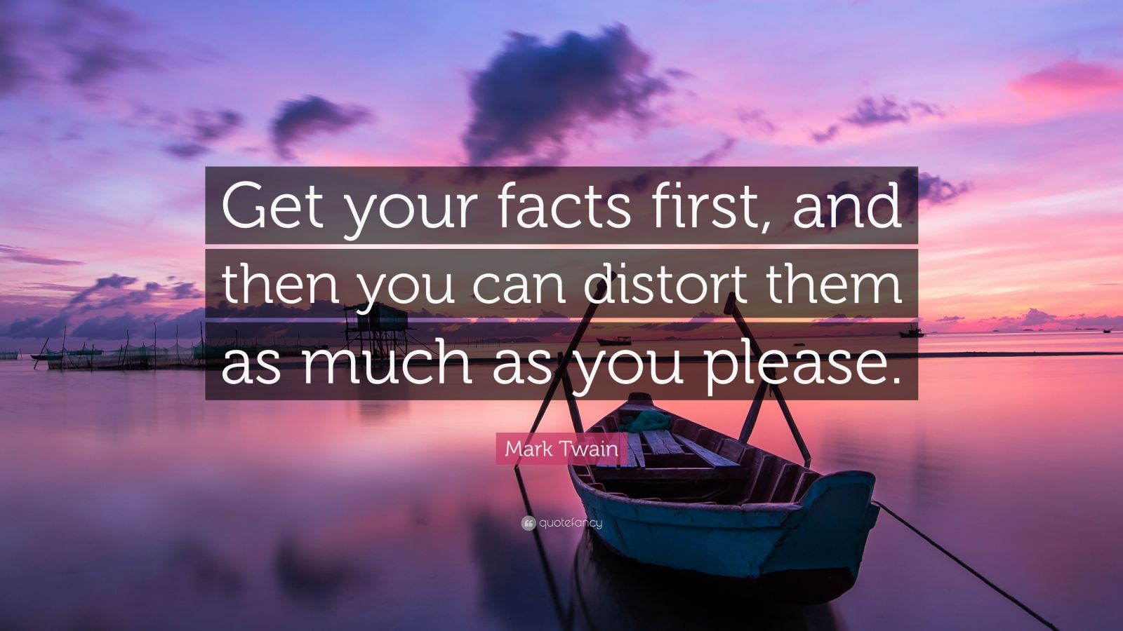Mark Twain Quote Get Your Facts First And Then You Can Distort Them As Much As You Please