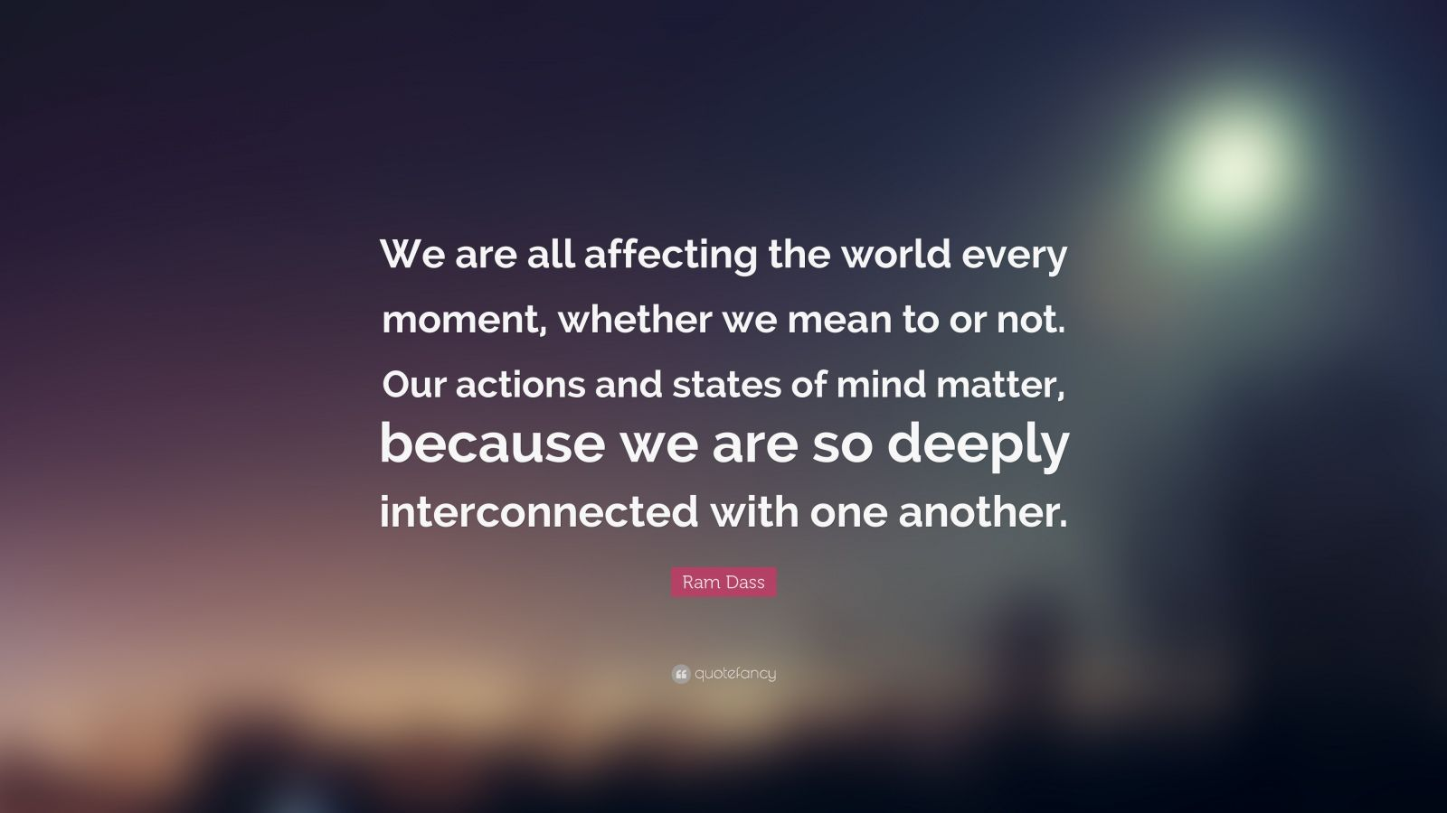 Motivational Life Quotes Wallpapers Ram Dass Quote We Are All Affecting The World Every
