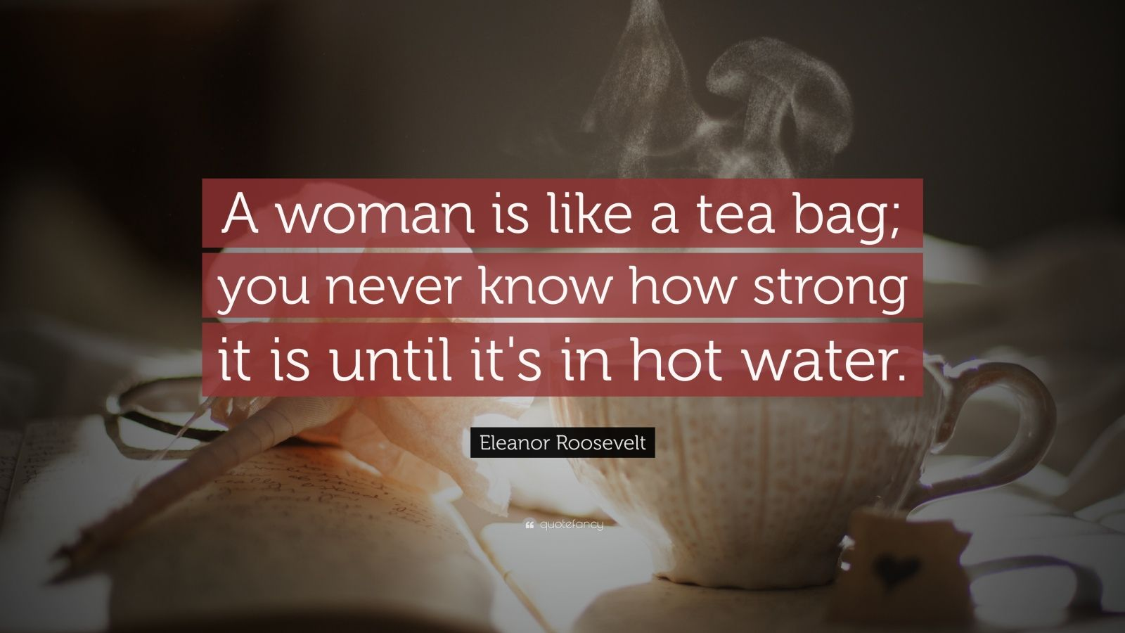 Never Change Attitude Quotes Wallpapers Eleanor Roosevelt Quote A Woman Is Like A Tea Bag You