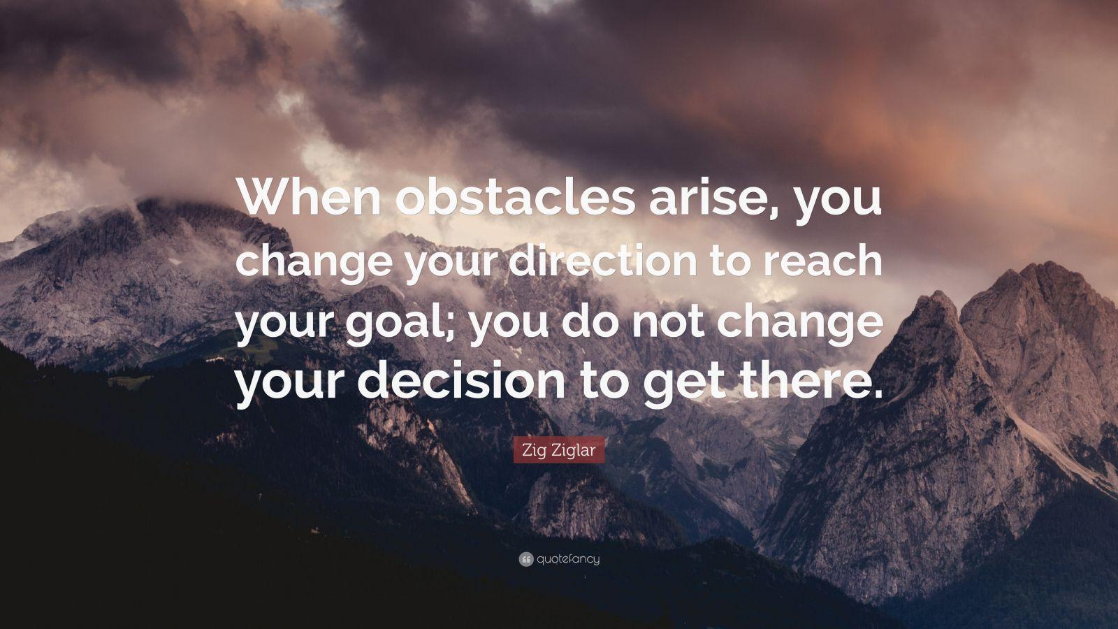 Zig Ziglar Quote When Obstacles Arise You Change Your
