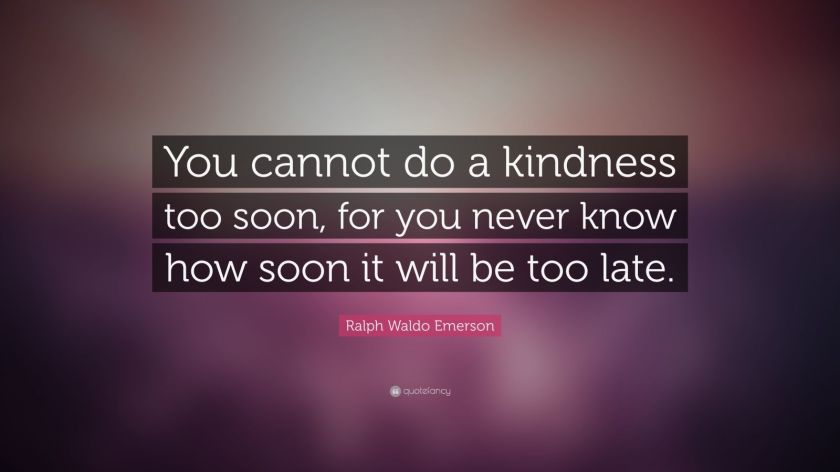 "Ralph Waldo Emerson Quote: ""You cannot do a kindness too soon, for you never know how soon it will be too late."""
