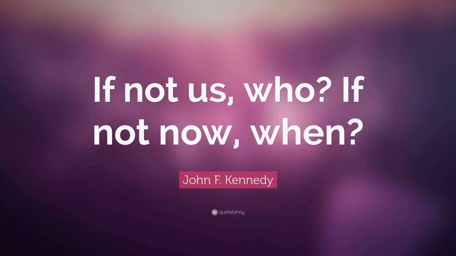 Kennedy Quote Wallpaper John F Kennedy Quote If Not Us Who If Not Now When