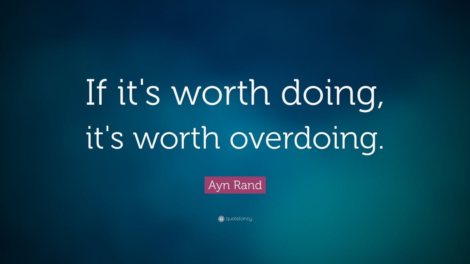 William Shakespeare Love Quotes Wallpaper Ayn Rand Quote If It S Worth Doing It S Worth Overdoing