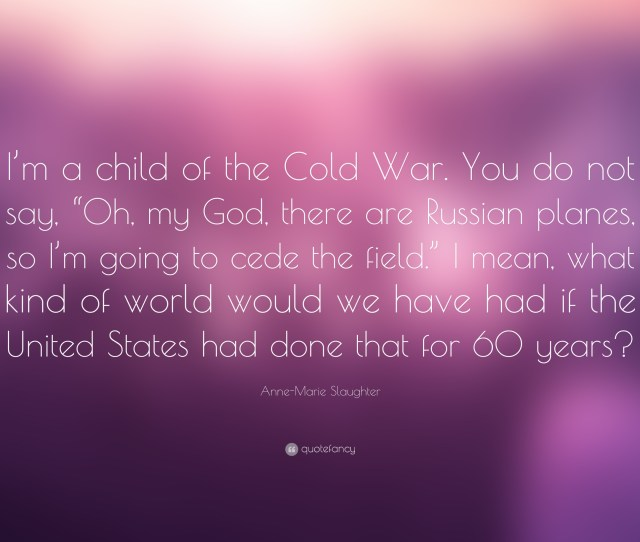 Anne Marie Slaughter Quote Im A Child Of The Cold War