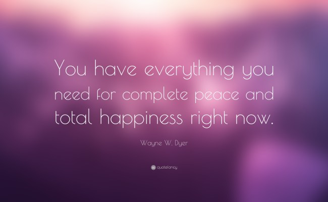 Wayne W Dyer Quote You Have Everything You Need For Complete Peace And Total Happiness Right