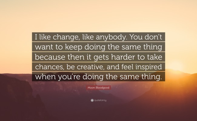 Moon Bloodgood Quote I Like Change Like Anybody You Don T Want To Keep Doing The Same Thing