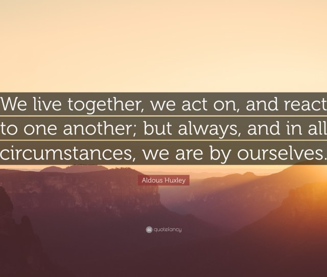 Aldous Huxley Quote We Live Together We Act On And React To