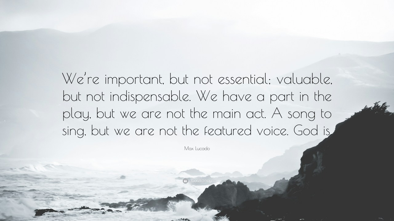 "Max Lucado Quote: ""We're important, but not essential; valuable ..."