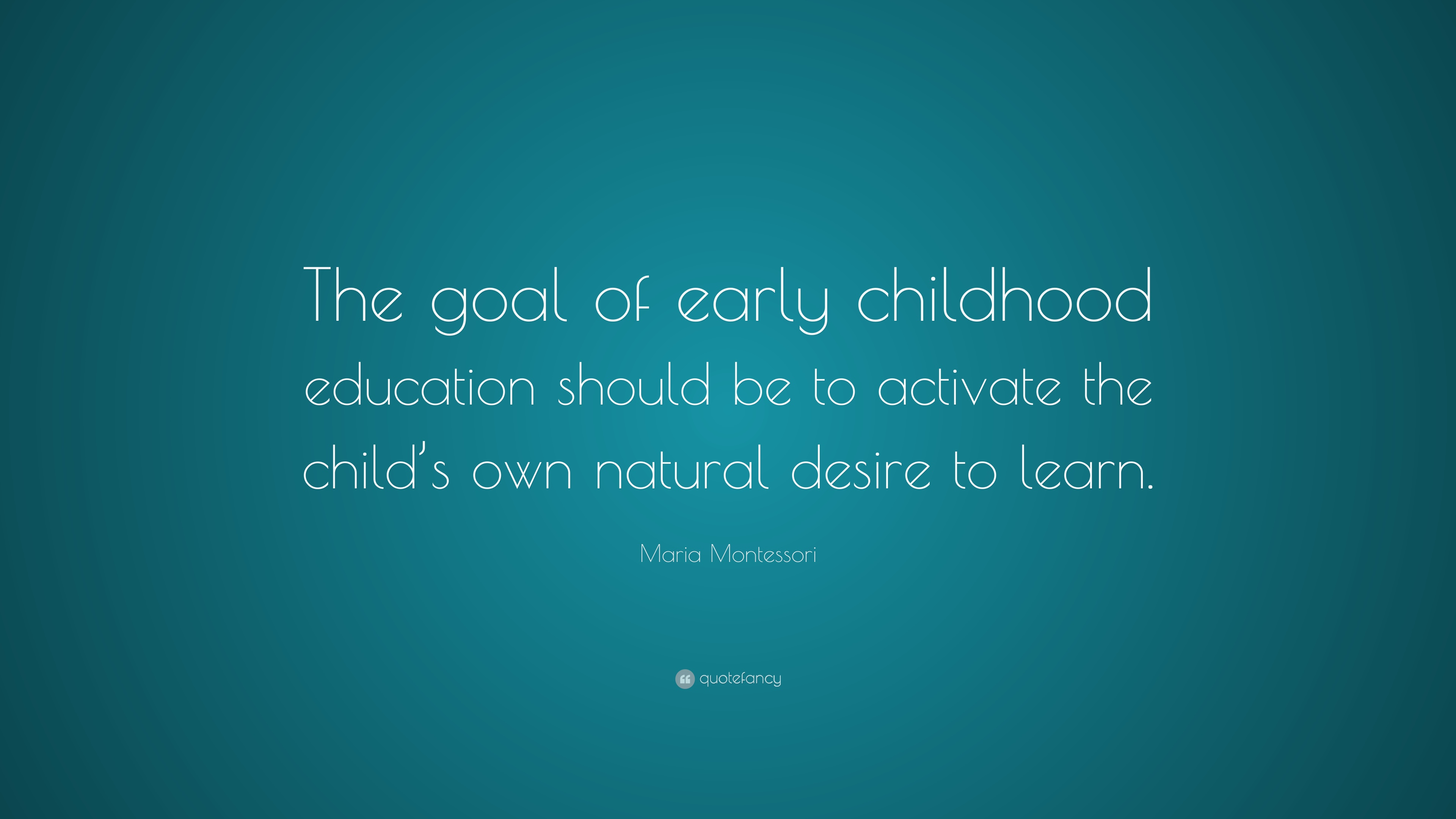 """Maria Montessori Quote: """"The goal of early childhood education should be to activate the child's own natural desire to learn."""" (12 ..."""