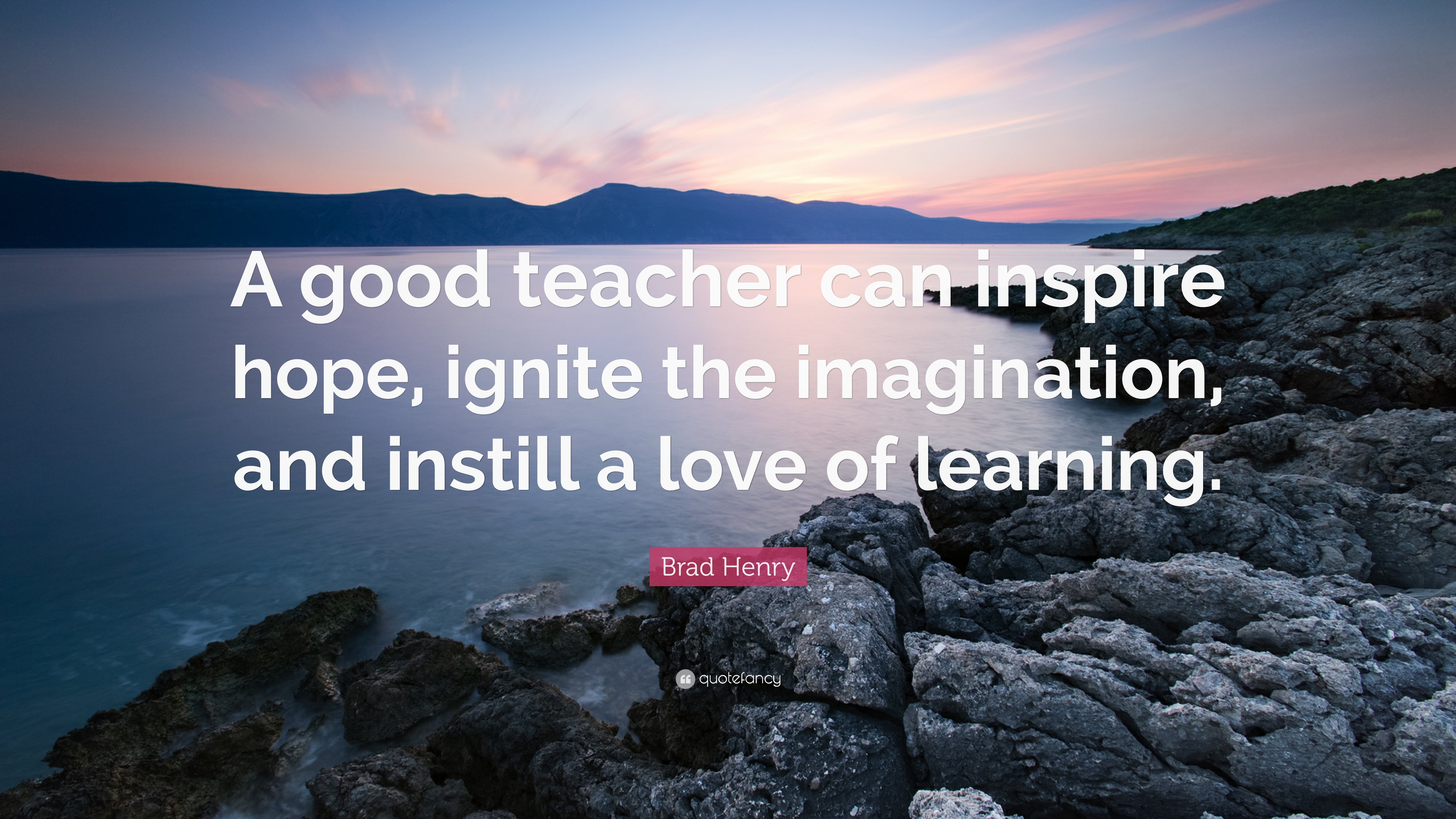 Brad Henry Quote A Good Teacher Can Inspire Hope Ignite
